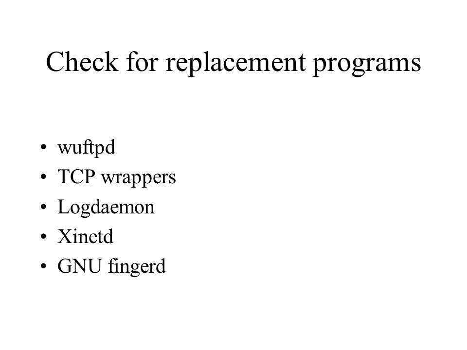 Check for replacement programs wuftpd TCP wrappers Logdaemon Xinetd GNU fingerd