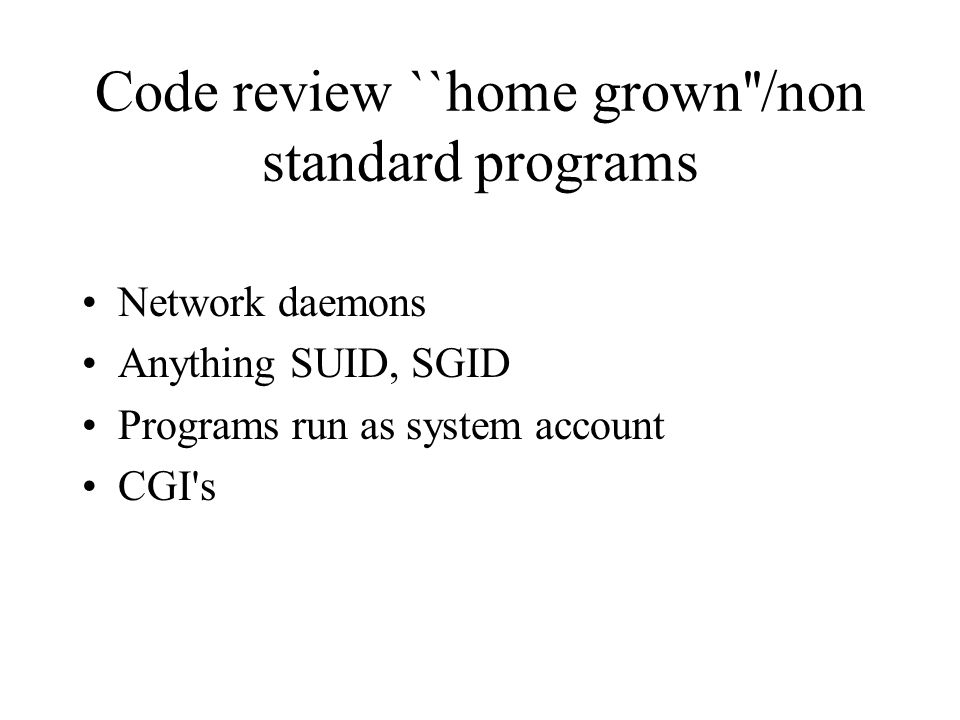 Code review ``home grown /non standard programs Network daemons Anything SUID, SGID Programs run as system account CGI s