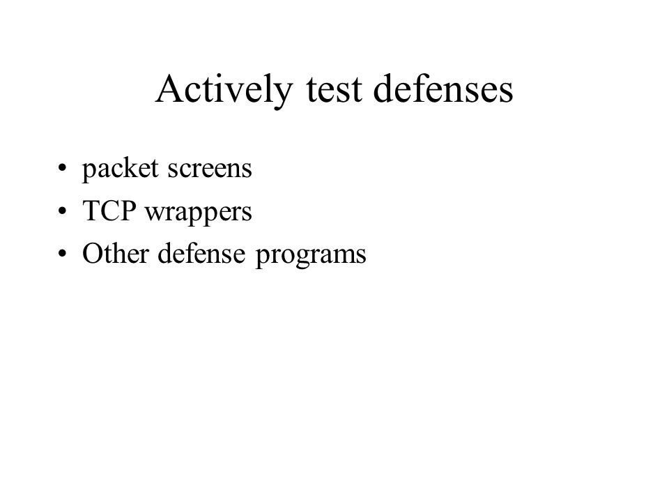 Actively test defenses packet screens TCP wrappers Other defense programs