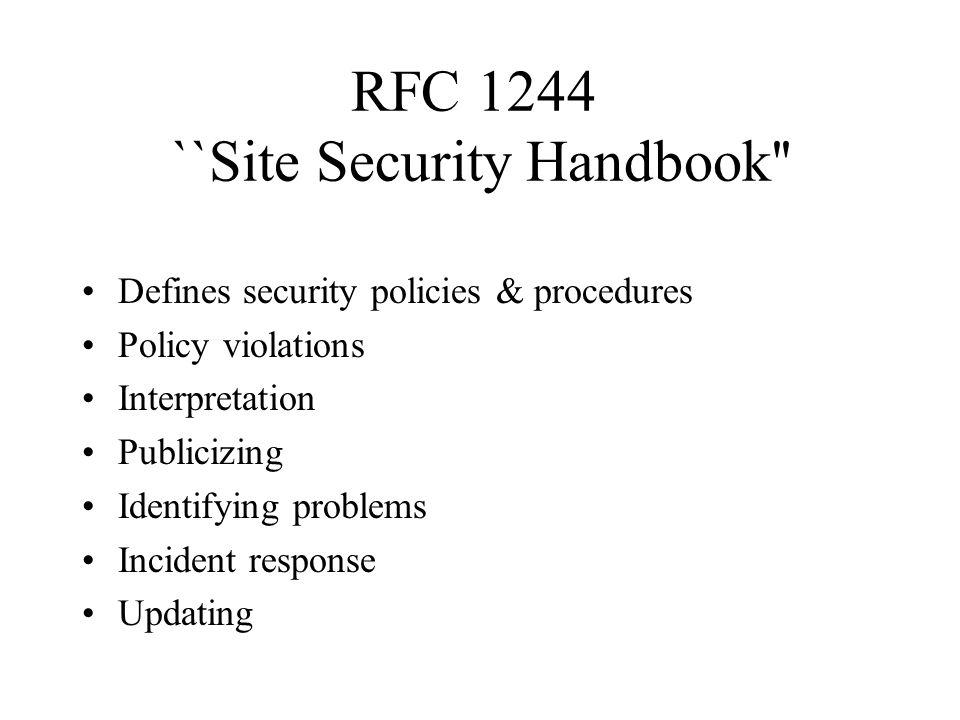 RFC 1244  ``Site Security Handbook Defines security policies & procedures Policy violations Interpretation Publicizing Identifying problems Incident response Updating
