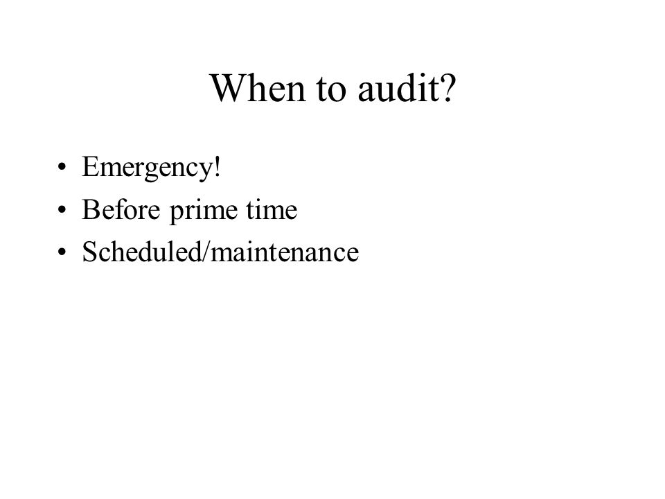 When to audit? Emergency! Before prime time Scheduled/maintenance