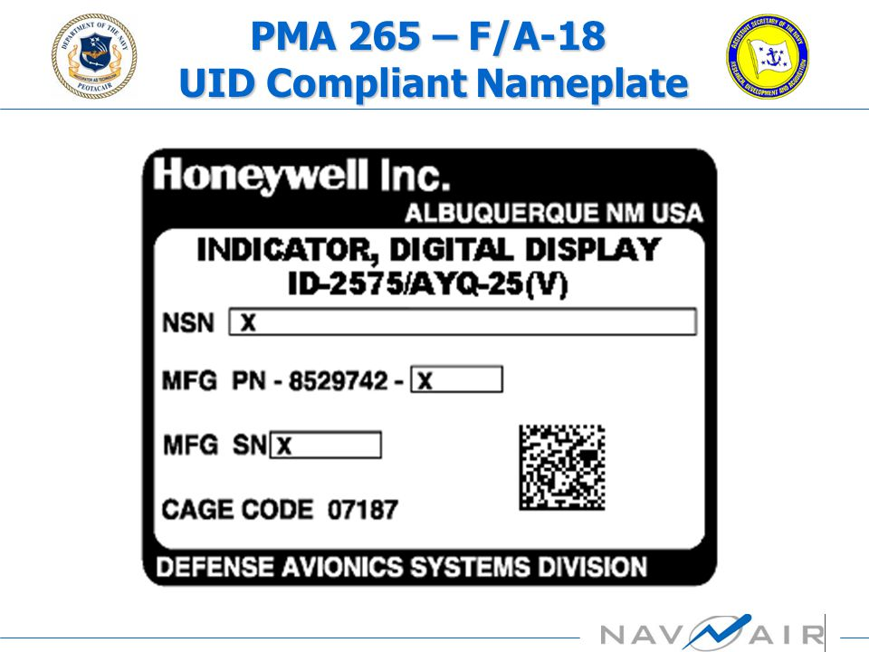 PMA 265 – F/A-18 UID Program Overview Supporting Infrastructure AspectsSupporting Infrastructure Aspects OEMs/SuppliersOEMs/Suppliers Utilize PBL contracts, as appropriate Utilize PBL contracts, as appropriate NAVAIR Program Office (IPTs, Tiger Teams, PETs etc.)NAVAIR Program Office (IPTs, Tiger Teams, PETs etc.) Centralized Support/Management Activity under Mission Systems Logistics LeadCentralized Support/Management Activity under Mission Systems Logistics Lead As needed support from other Program Office teamsAs needed support from other Program Office teams Coordinate with NAVAIR and Navy UID LeadsCoordinate with NAVAIR and Navy UID Leads MOU/MOA with other PMAs for GFE etc.MOU/MOA with other PMAs for GFE etc.