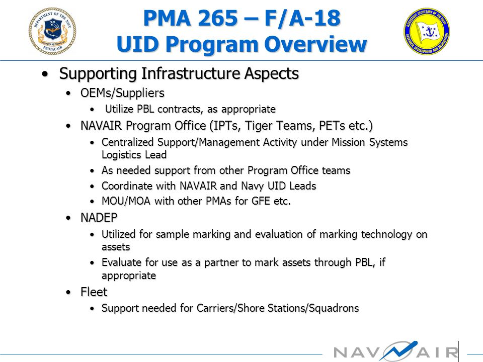 V-22 UID Anecdote V-22 DAB Brief July 2004 –Anticipated earliest possible implementation for full compliance via 2006 contract (lot 10) Requested Bell-Boeing costs 2005 (Lot 9) advance acquisition contract already signed; will implement as practicable –Looking for ways to expand UID implementation ROM Submittal 9/30/04 –Scoped to meet draft NAVAIR policy to mark only items with MIL-STD 130 nameplate (341 items) –~90% of items from subcontractors –~20% of subs responded with input for ROM –Lot 10 ROM: > $25M –PR-07 Issue submitted to modify Lot 10 –Bell-Boeing requested NAVAIR & OSD support Supplier Conference