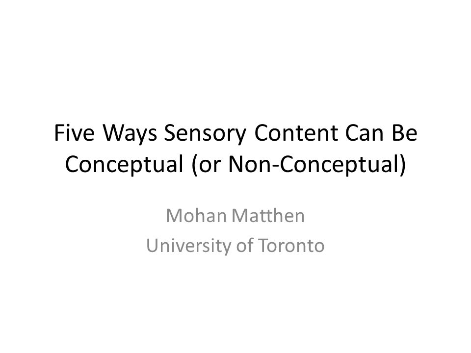 Five Ways Sensory Content Can Be Conceptual (or Non-Conceptual) Mohan Matthen University of Toronto