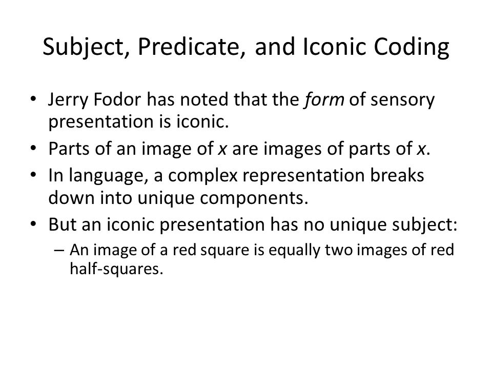 Subject, Predicate, and Iconic Coding Jerry Fodor has noted that the form of sensory presentation is iconic.
