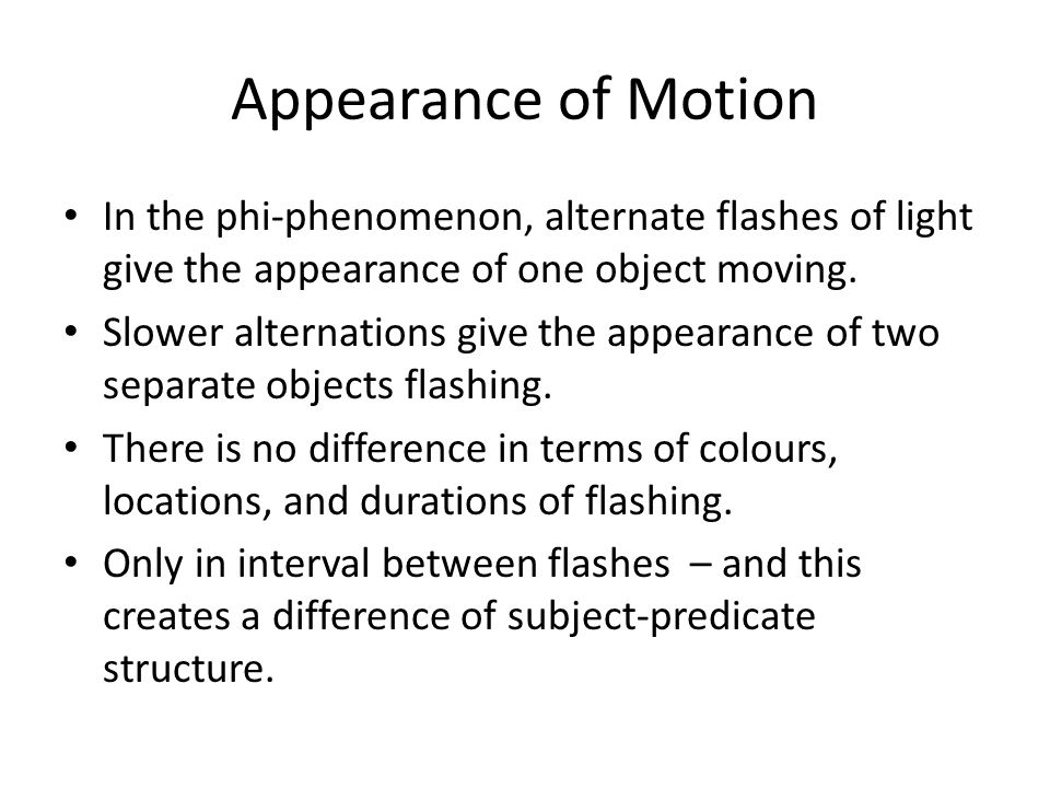 Appearance of Motion In the phi-phenomenon, alternate flashes of light give the appearance of one object moving.