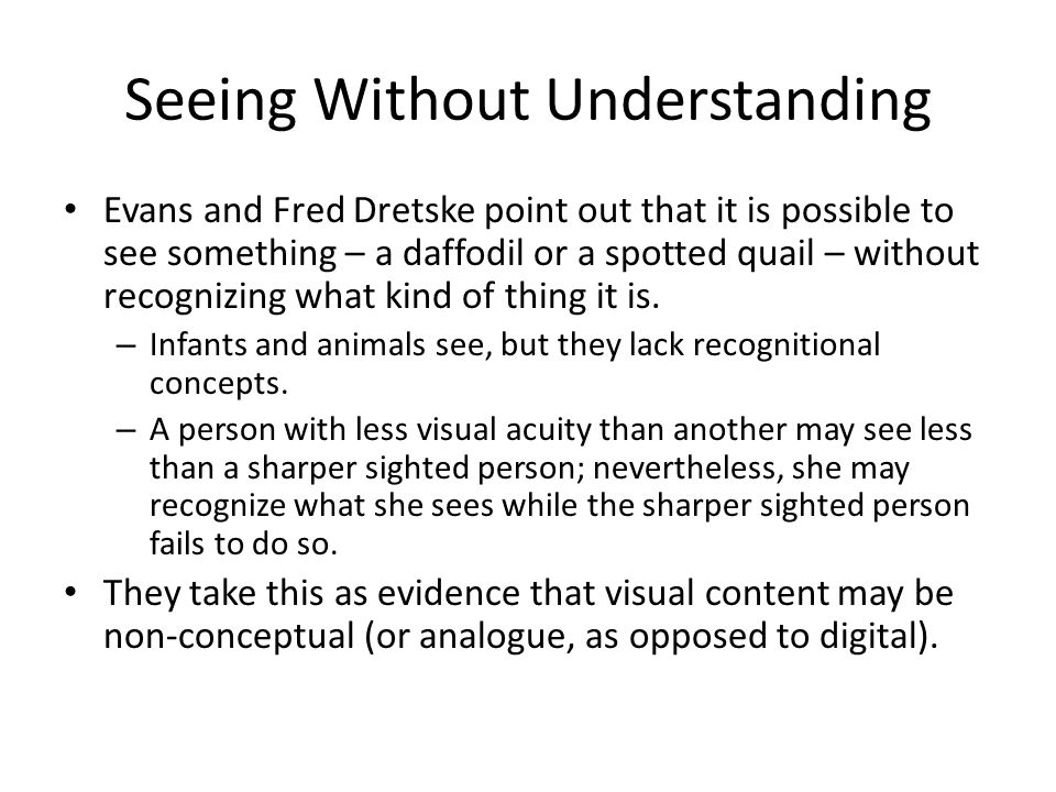 Seeing Without Understanding Evans and Fred Dretske point out that it is possible to see something – a daffodil or a spotted quail – without recognizing what kind of thing it is.