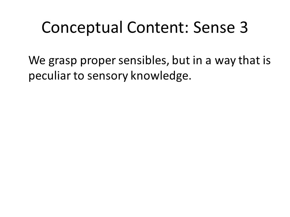 Conceptual Content: Sense 3 We grasp proper sensibles, but in a way that is peculiar to sensory knowledge.