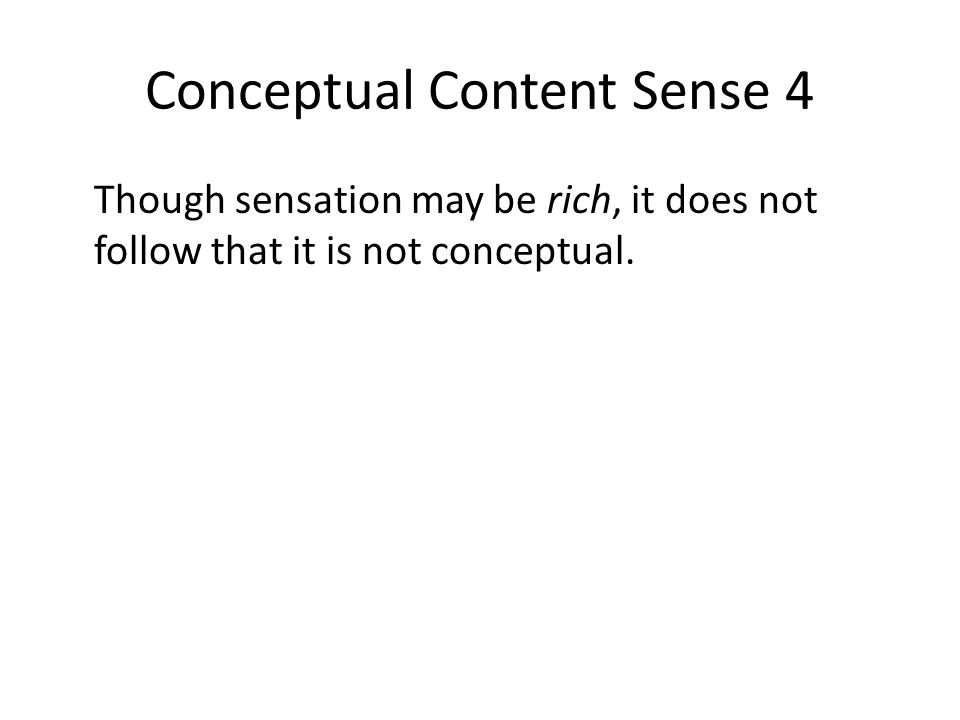 Conceptual Content Sense 4 Though sensation may be rich, it does not follow that it is not conceptual.