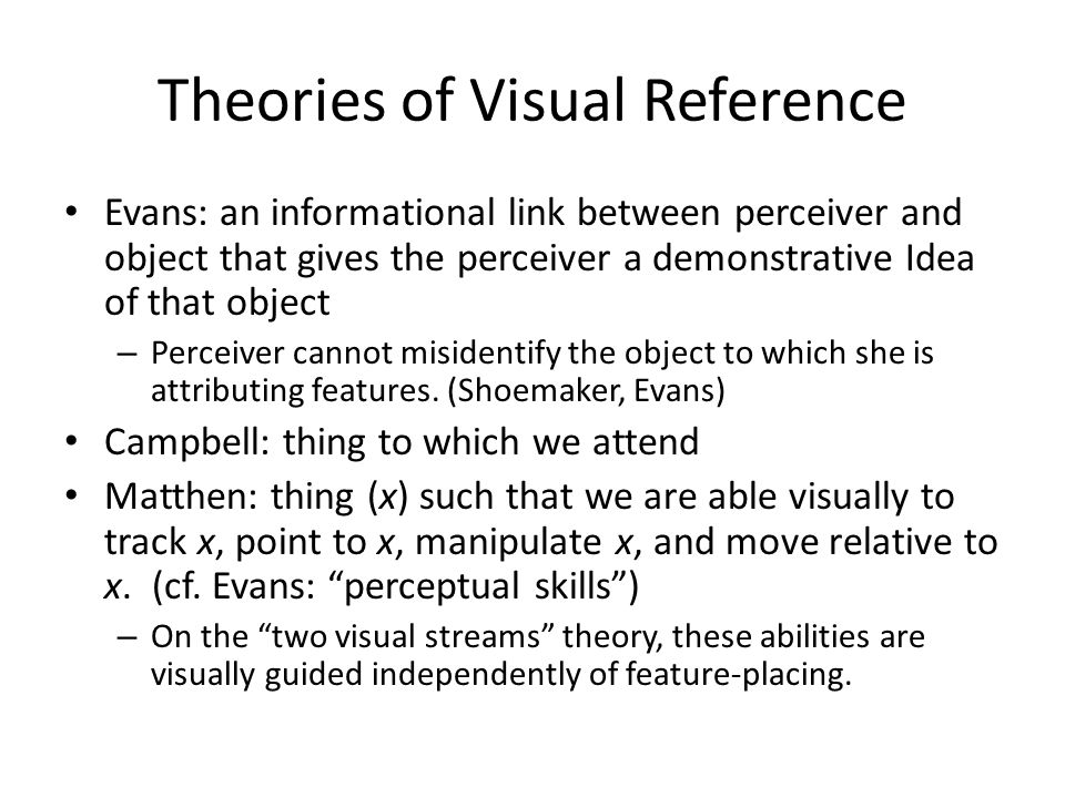 Theories of Visual Reference Evans: an informational link between perceiver and object that gives the perceiver a demonstrative Idea of that object – Perceiver cannot misidentify the object to which she is attributing features.