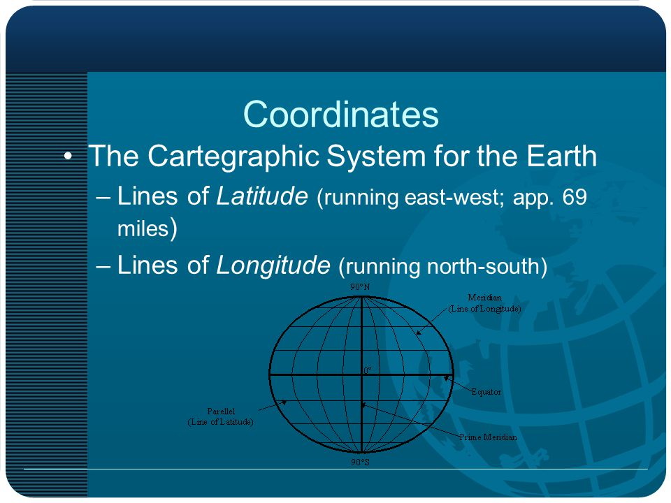 Coordinates The Cartegraphic System for the Earth –Lines of Latitude (running east-west; app.