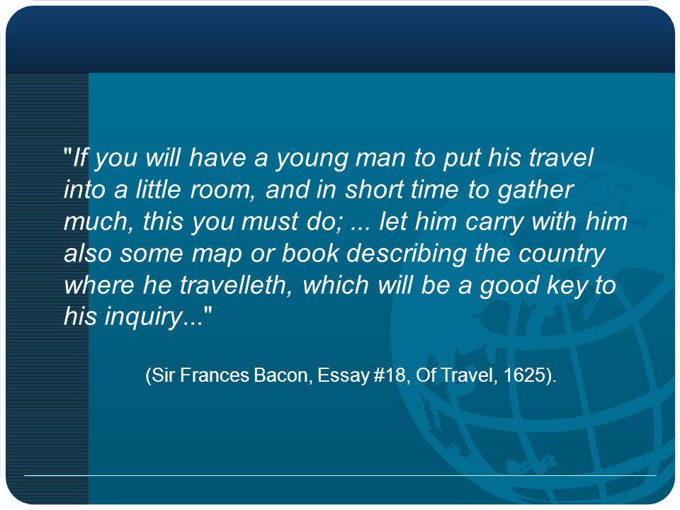 If you will have a young man to put his travel into a little room, and in short time to gather much, this you must do;...