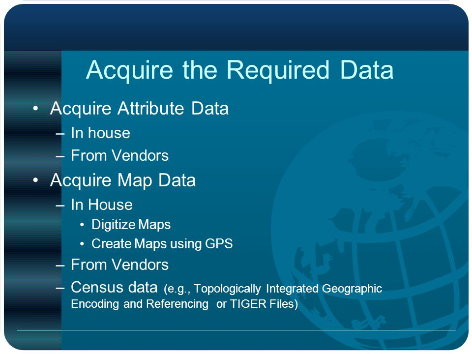 Acquire the Required Data Acquire Attribute Data –In house –From Vendors Acquire Map Data –In House Digitize Maps Create Maps using GPS –From Vendors –Census data (e.g., Topologically Integrated Geographic Encoding and Referencing or TIGER Files)