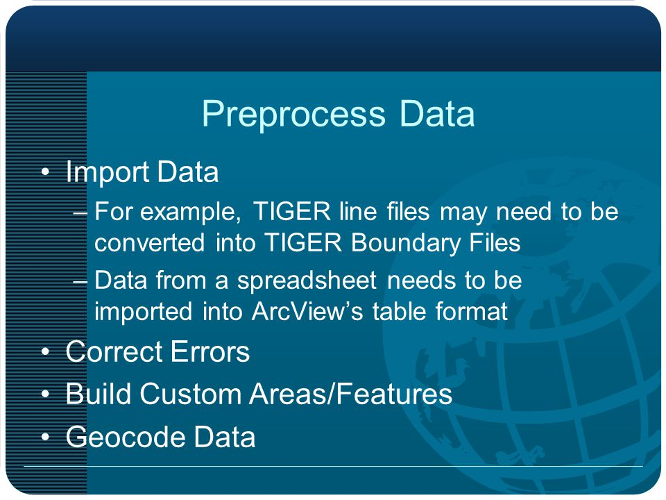 Preprocess Data Import Data –For example, TIGER line files may need to be converted into TIGER Boundary Files –Data from a spreadsheet needs to be imported into ArcView's table format Correct Errors Build Custom Areas/Features Geocode Data