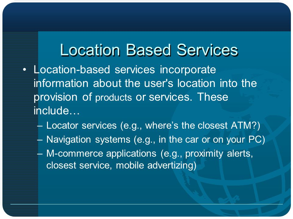 Location Based Services Location-based services incorporate information about the user s location into the provision of products or services.