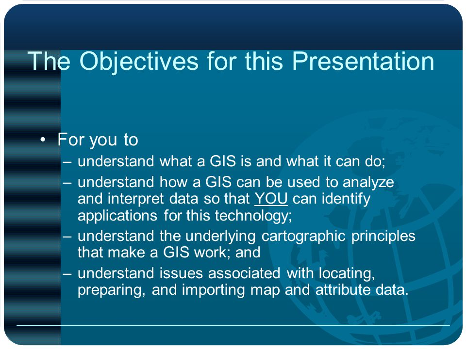 The Objectives for this Presentation For you to –understand what a GIS is and what it can do; –understand how a GIS can be used to analyze and interpret data so that YOU can identify applications for this technology; –understand the underlying cartographic principles that make a GIS work; and –understand issues associated with locating, preparing, and importing map and attribute data.