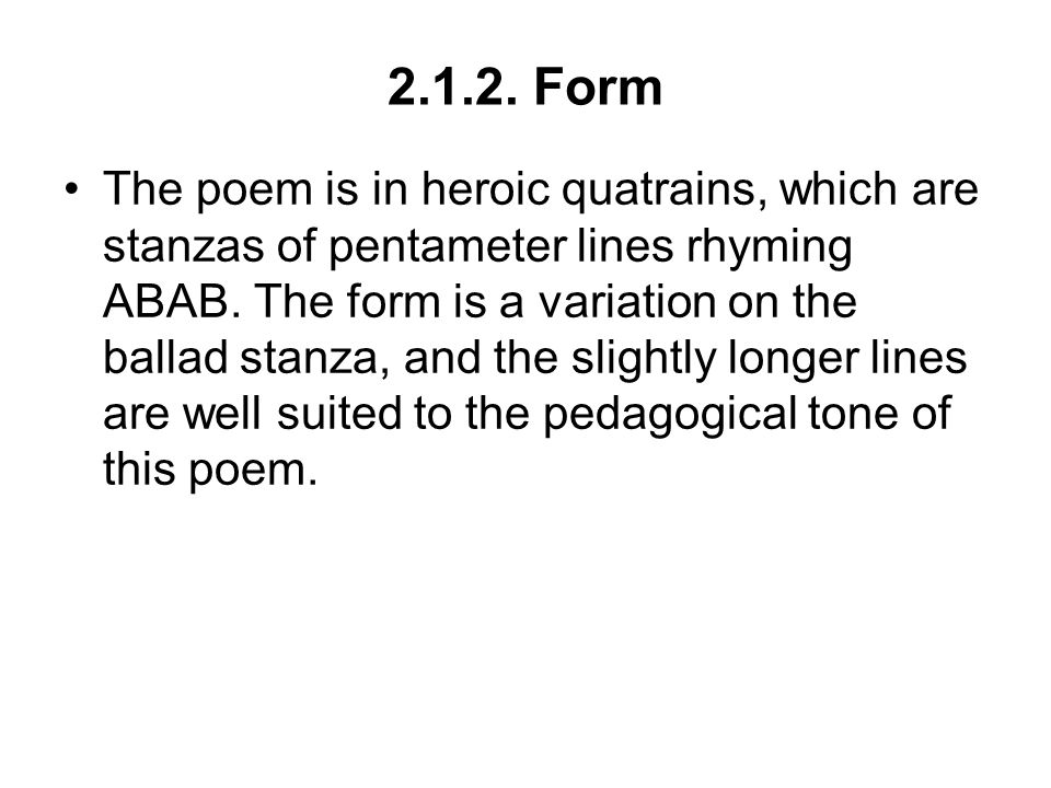 2.1.2. Form The poem is in heroic quatrains, which are stanzas of pentameter lines rhyming ABAB. The form is a variation on the ballad stanza, and the