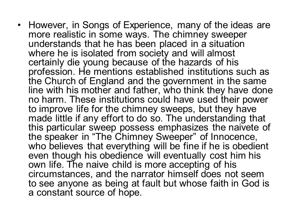 However, in Songs of Experience, many of the ideas are more realistic in some ways. The chimney sweeper understands that he has been placed in a situa