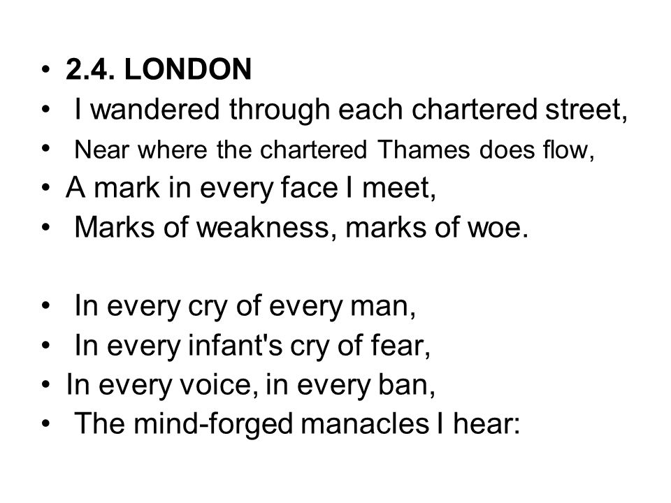 2.4. LONDON I wandered through each chartered street, Near where the chartered Thames does flow, A mark in every face I meet, Marks of weakness, marks