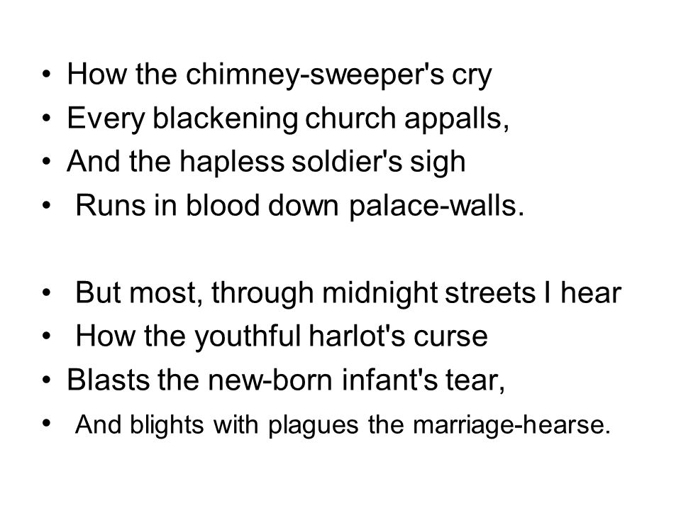 How the chimney-sweeper's cry Every blackening church appalls, And the hapless soldier's sigh Runs in blood down palace-walls. But most, through midni