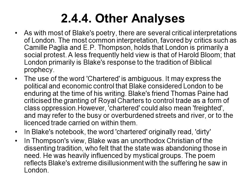 2.4.4. Other Analyses As with most of Blake's poetry, there are several critical interpretations of London. The most common interpretation, favored by