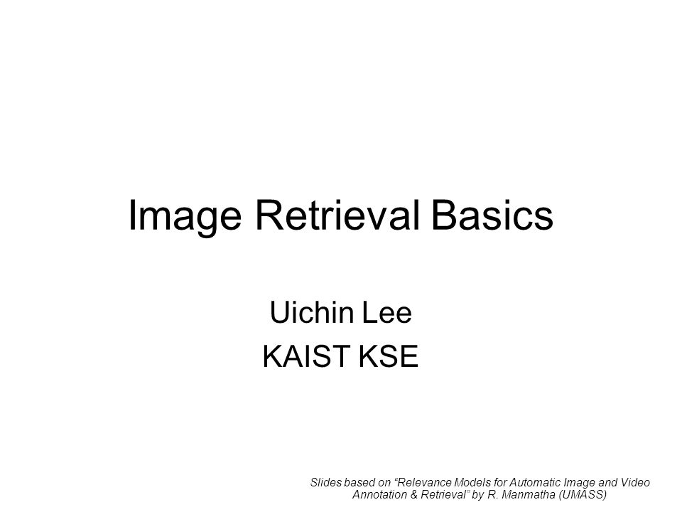 Image Retrieval Basics Uichin Lee KAIST KSE Slides based on Relevance Models for Automatic Image and Video Annotation & Retrieval by R.