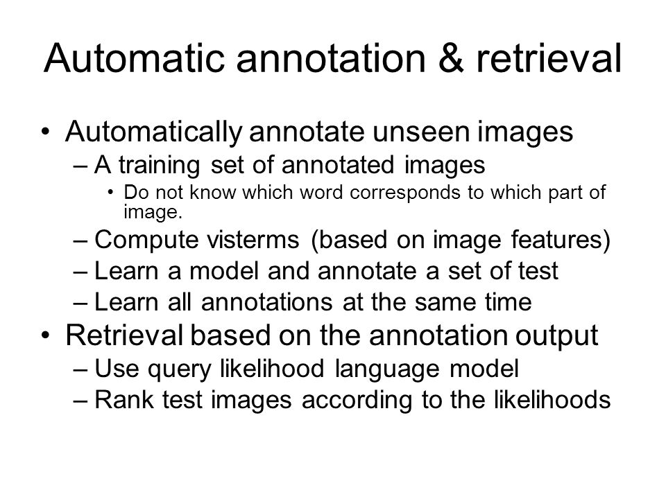Automatic annotation & retrieval Automatically annotate unseen images –A training set of annotated images Do not know which word corresponds to which part of image.