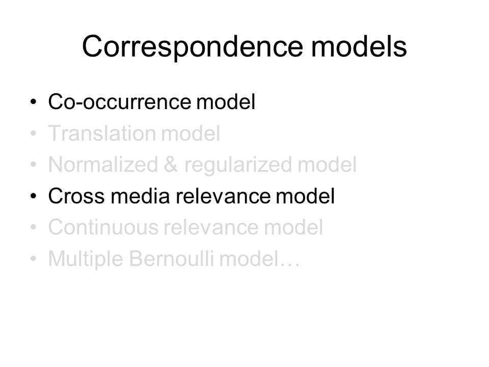 Correspondence models Co-occurrence model Translation model Normalized & regularized model Cross media relevance model Continuous relevance model Multiple Bernoulli model…