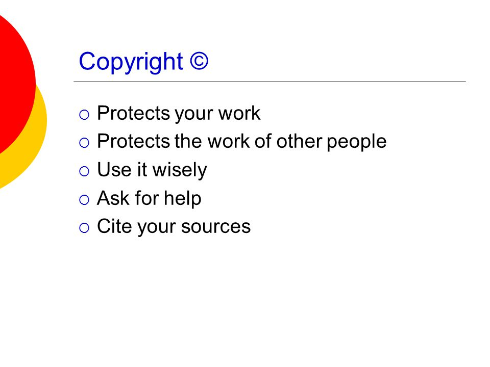 Copyright ©  Protects your work  Protects the work of other people  Use it wisely  Ask for help  Cite your sources