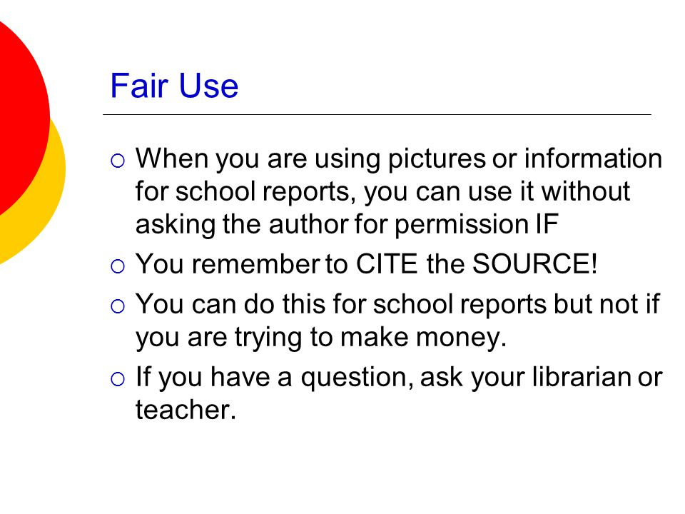 Fair Use  When you are using pictures or information for school reports, you can use it without asking the author for permission IF  You remember to CITE the SOURCE.