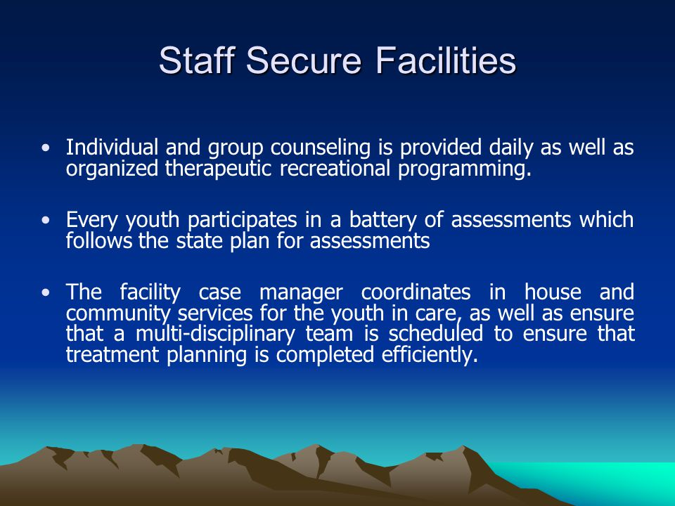 Staff Secure Facilities Individual and group counseling is provided daily as well as organized therapeutic recreational programming.