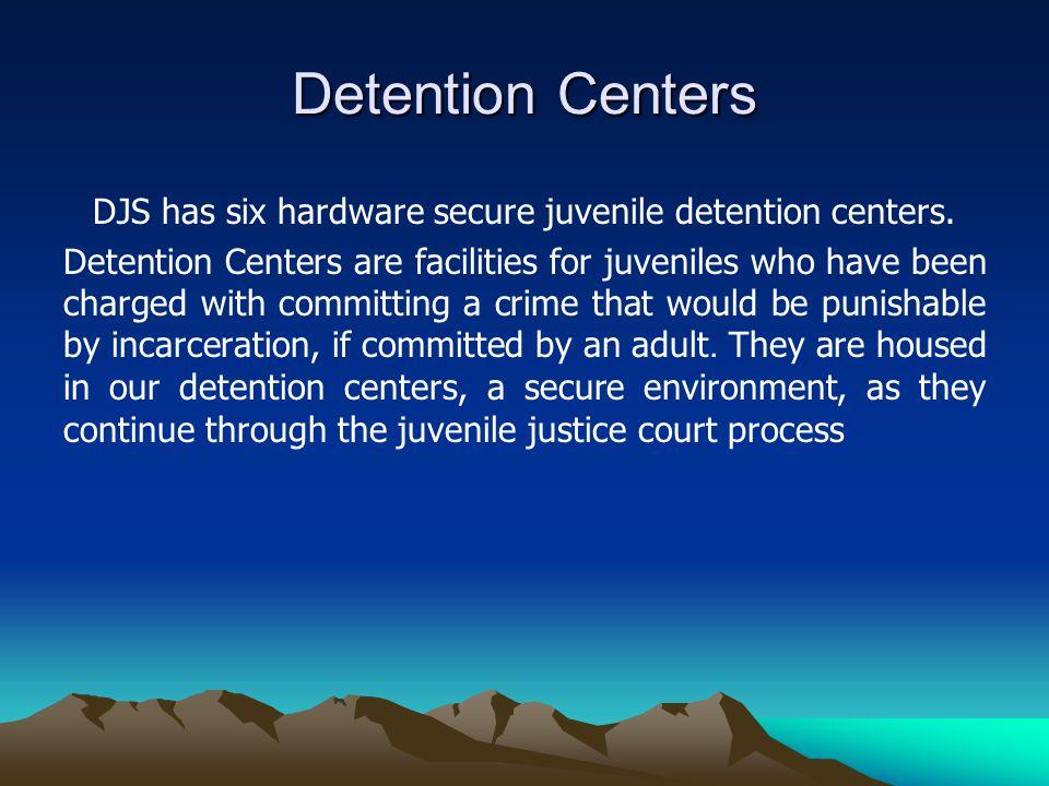 Detention Centers DJS has six hardware secure juvenile detention centers.