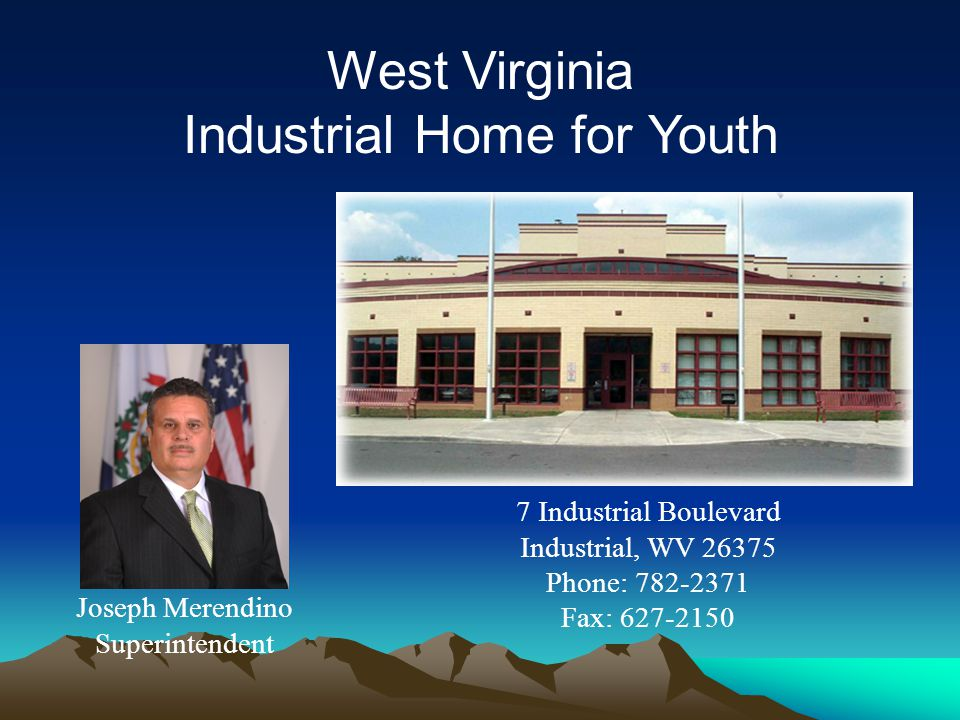 West Virginia Industrial Home for Youth Joseph Merendino Superintendent 7 Industrial Boulevard Industrial, WV 26375 Phone: 782-2371 Fax: 627-2150