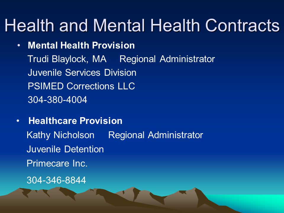 Health and Mental Health Contracts Mental Health Provision Trudi Blaylock, MA Regional Administrator Juvenile Services Division PSIMED Corrections LLC 304-380-4004 Healthcare Provision Kathy Nicholson Regional Administrator Juvenile Detention Primecare Inc.