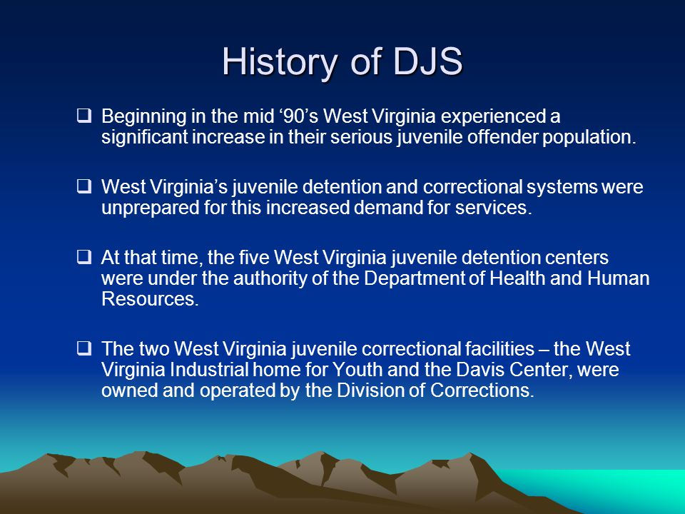 History of DJS  Beginning in the mid '90's West Virginia experienced a significant increase in their serious juvenile offender population.  West Vir