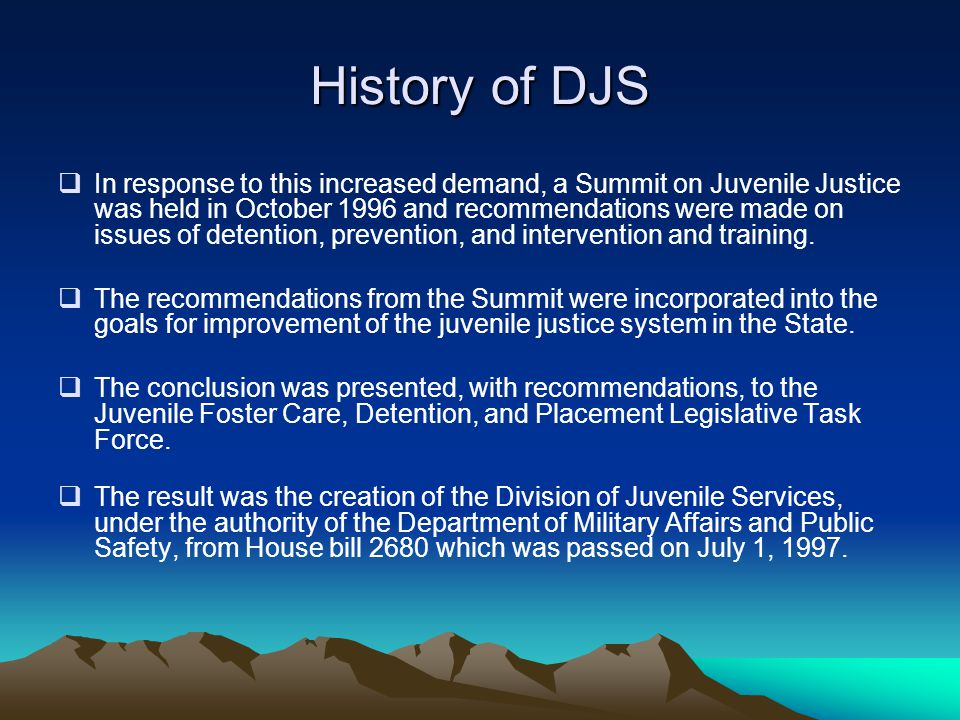 History of DJS  In response to this increased demand, a Summit on Juvenile Justice was held in October 1996 and recommendations were made on issues o
