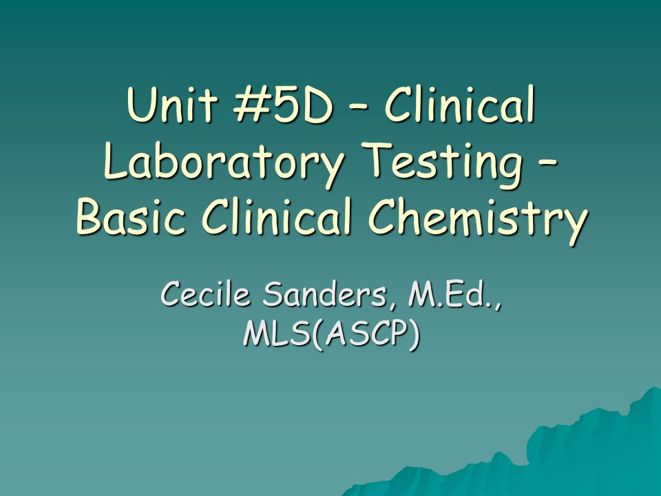 Unit #5D – Clinical Laboratory Testing - Basic Clinical Chemistry Purpose of Clinical Chemistry Tests –Measure levels of substances found normally in human blood that have biological functions.