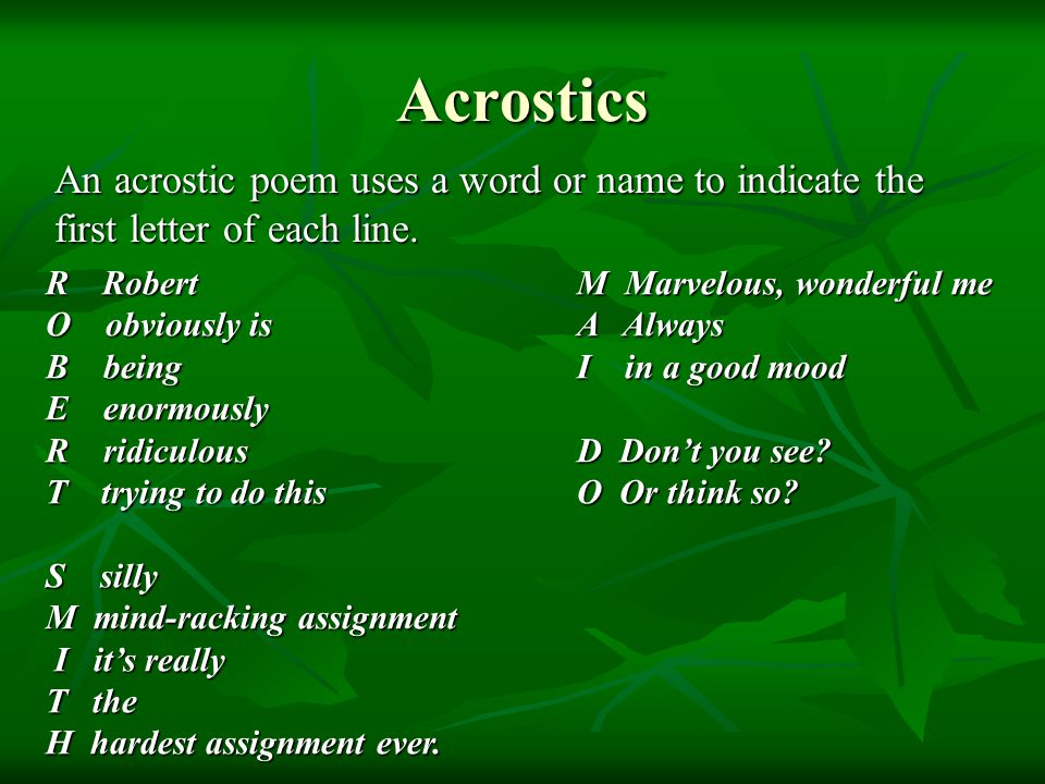 Acrostics An acrostic poem uses a word or name to indicate the first letter of each line. R Robert O obviously is B being E enormously R ridiculous T