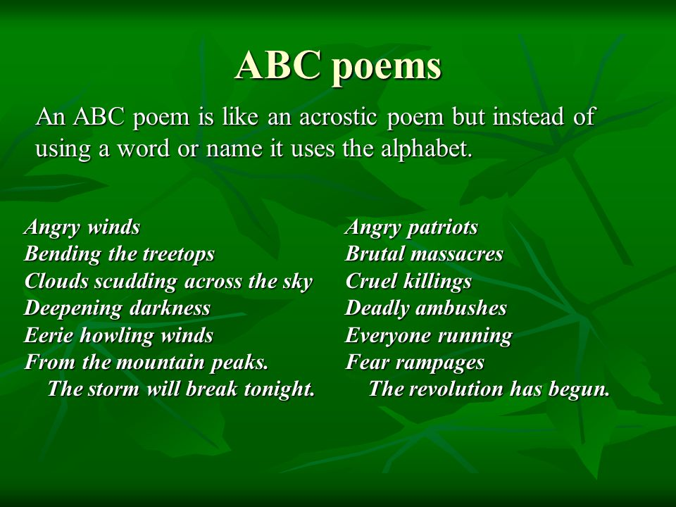 ABC poems An ABC poem is like an acrostic poem but instead of using a word or name it uses the alphabet. Angry winds Bending the treetops Clouds scudd
