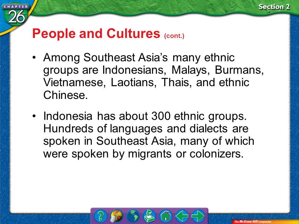 Section 2 Among Southeast Asia's many ethnic groups are Indonesians, Malays, Burmans, Vietnamese, Laotians, Thais, and ethnic Chinese.
