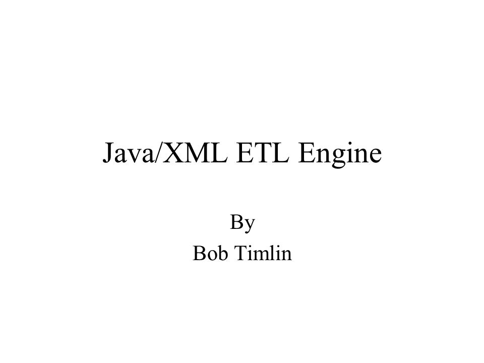Java/XML ETL Engine By Bob Timlin
