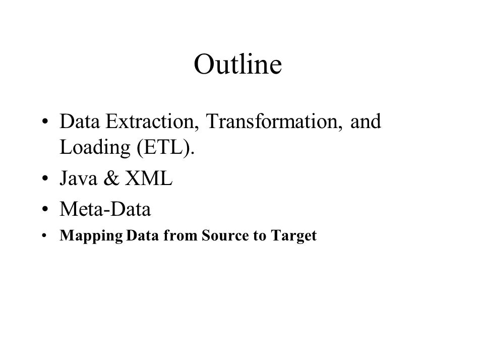 Outline Data Extraction, Transformation, and Loading (ETL). Java & XML Meta-Data Mapping Data from Source to Target