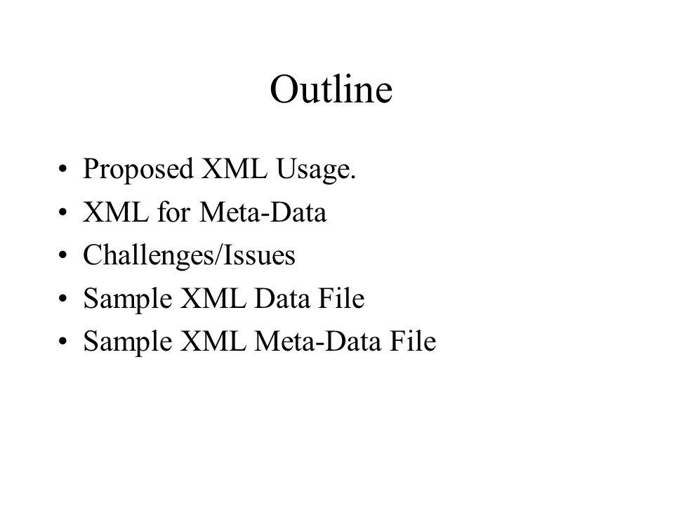 Outline Proposed XML Usage. XML for Meta-Data Challenges/Issues Sample XML Data File Sample XML Meta-Data File