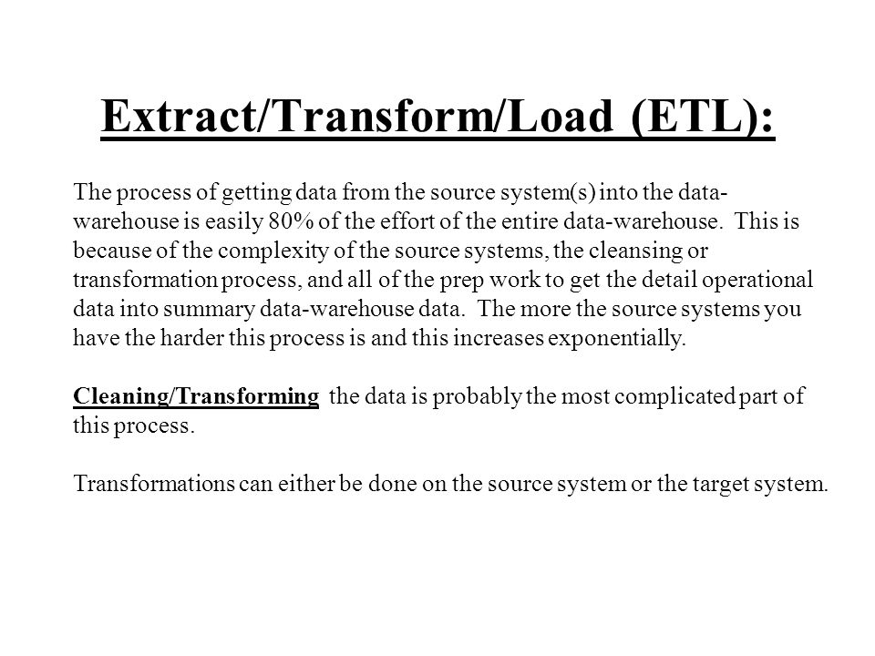 Extract/Transform/Load (ETL): The process of getting data from the source system(s) into the data- warehouse is easily 80% of the effort of the entire