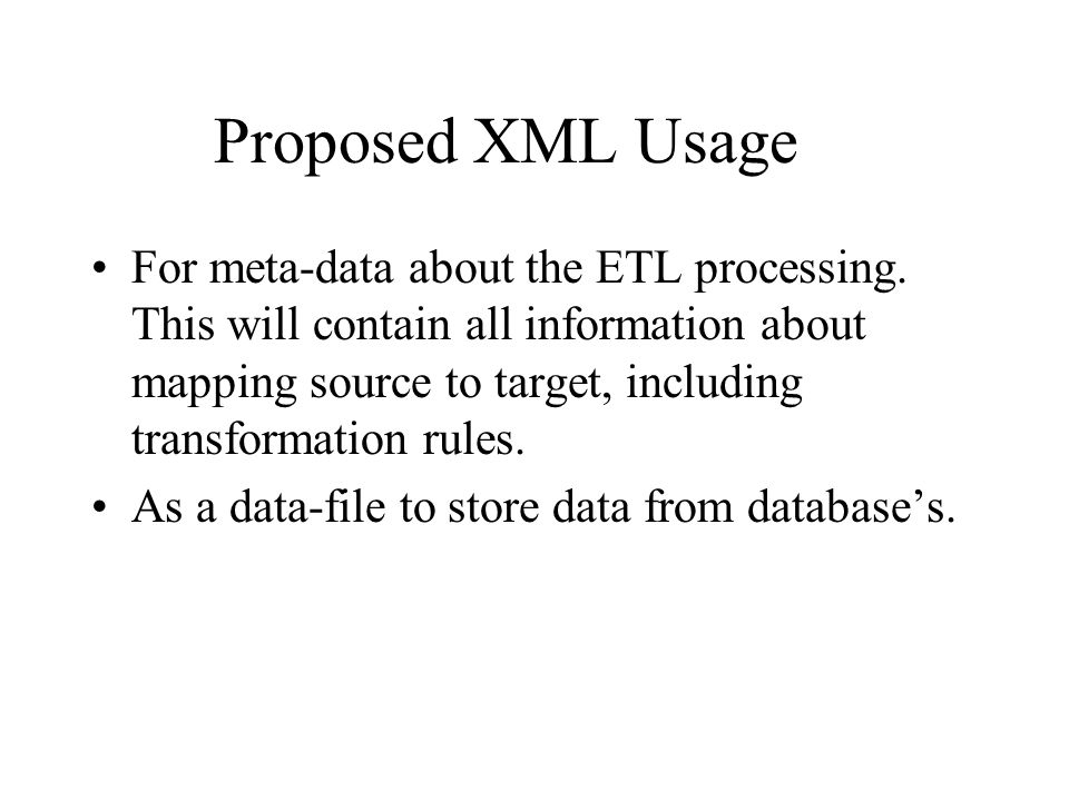 Proposed XML Usage For meta-data about the ETL processing. This will contain all information about mapping source to target, including transformation