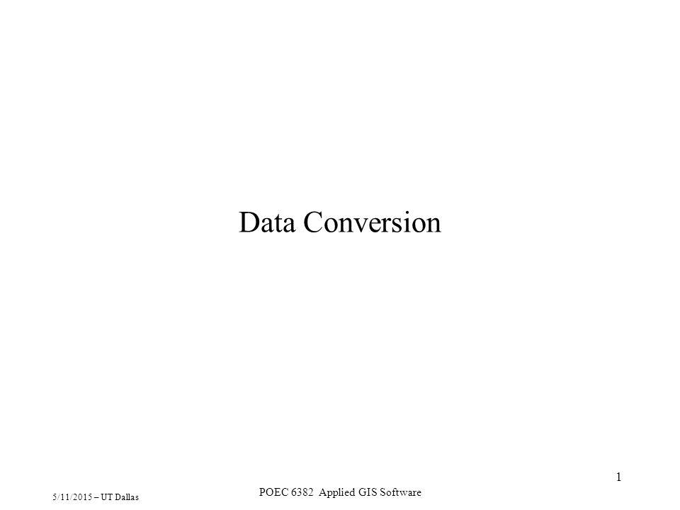 5/11/2015 – UT Dallas POEC 6382 Applied GIS Software 1 Data Conversion