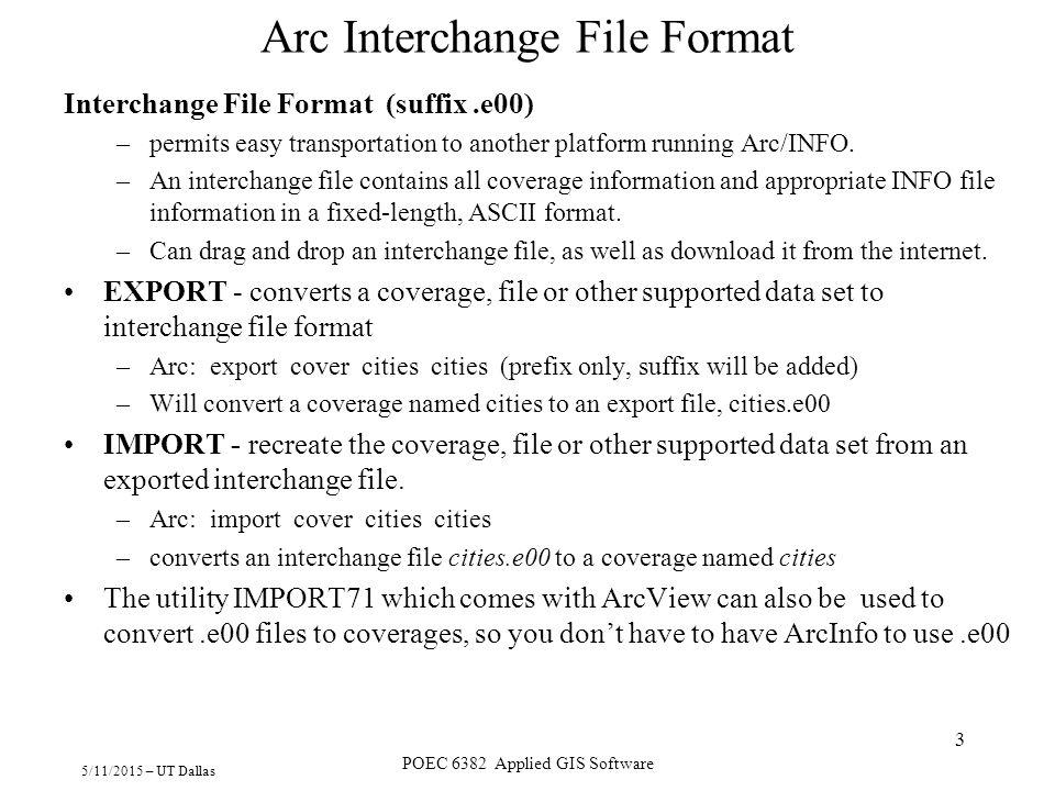 5/11/2015 – UT Dallas POEC 6382 Applied GIS Software 3 Arc Interchange File Format Interchange File Format (suffix.e00) –permits easy transportation t