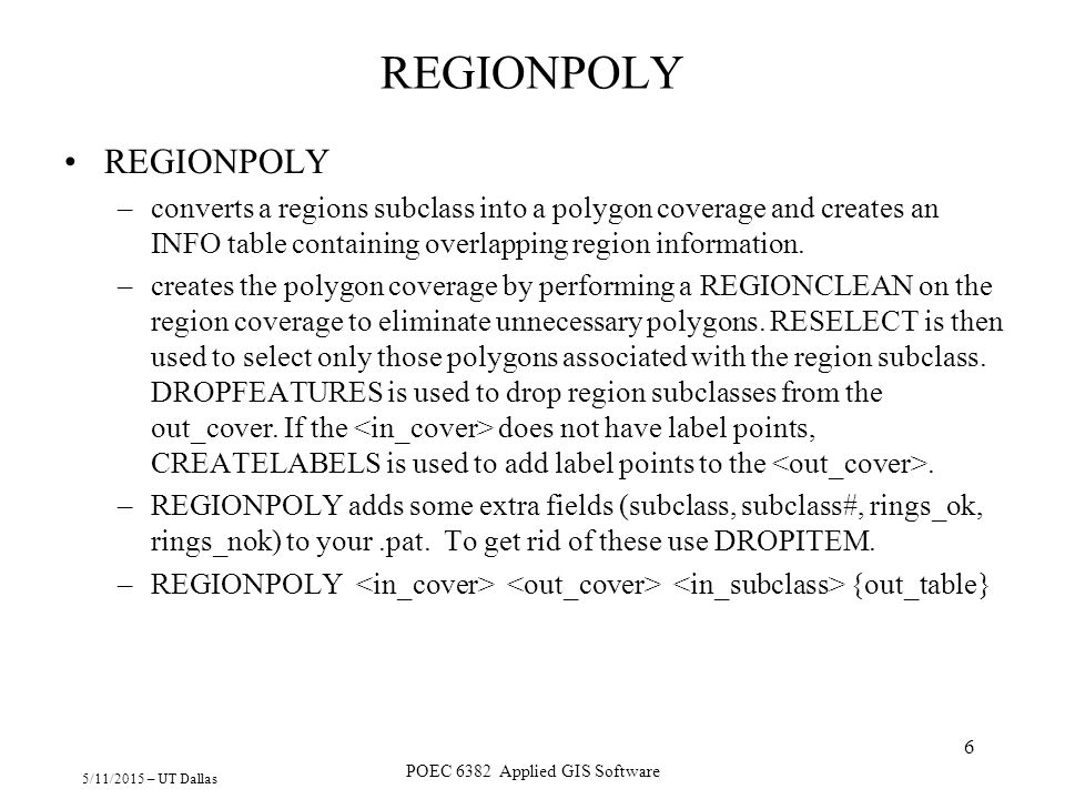 5/11/2015 – UT Dallas POEC 6382 Applied GIS Software 6 REGIONPOLY –converts a regions subclass into a polygon coverage and creates an INFO table conta