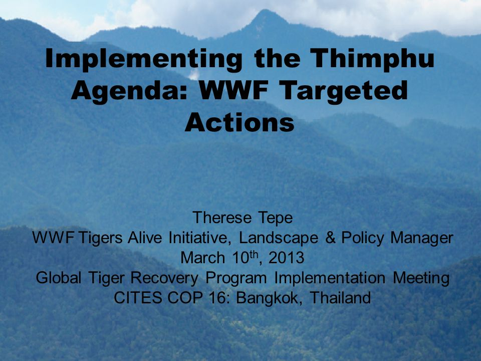 Implementing the Thimphu Agenda: WWF Targeted Actions Therese Tepe WWF Tigers Alive Initiative, Landscape & Policy Manager March 10 th, 2013 Global Tiger Recovery Program Implementation Meeting CITES COP 16: Bangkok, Thailand