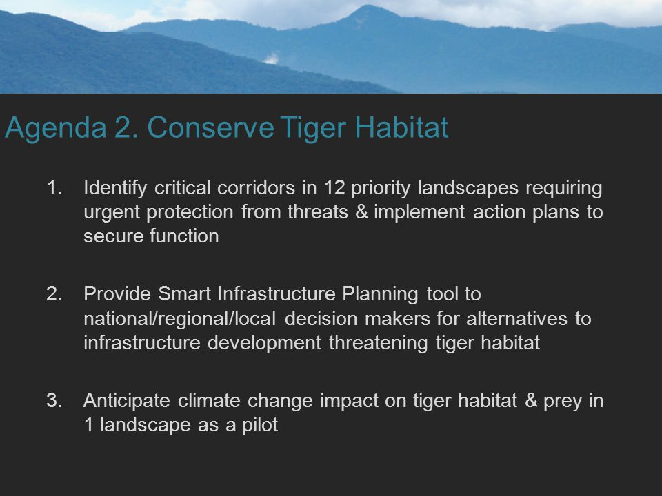 Agenda 2. Conserve Tiger Habitat 1.Identify critical corridors in 12 priority landscapes requiring urgent protection from threats & implement action p